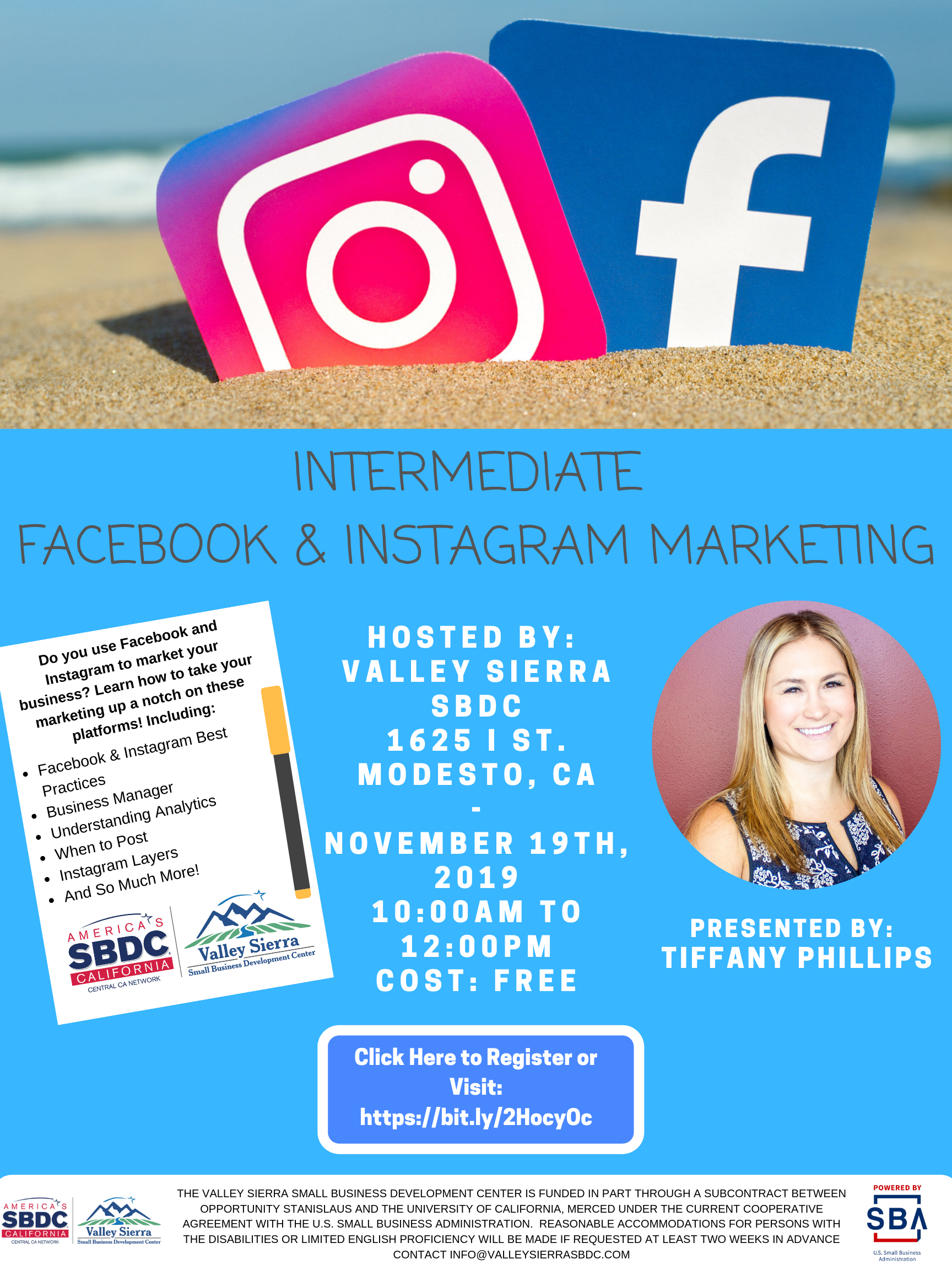 Event Flyer, INTERMEDIATE FACEBOOK & INSTAGRAM MARKETING PRESENTED BY: TIFFANY PHILLIPS  Do you use Facebook and Instagram to market your business? Learn how to take your marketing up a notch on these platforms! Including: Facebook & Instagram Best Practices, Business Manager, Understanding Analytics, When to Post, Instagram Layers And So Much More! 1625 I Street, Modesto Ca. November 19th, 2019.