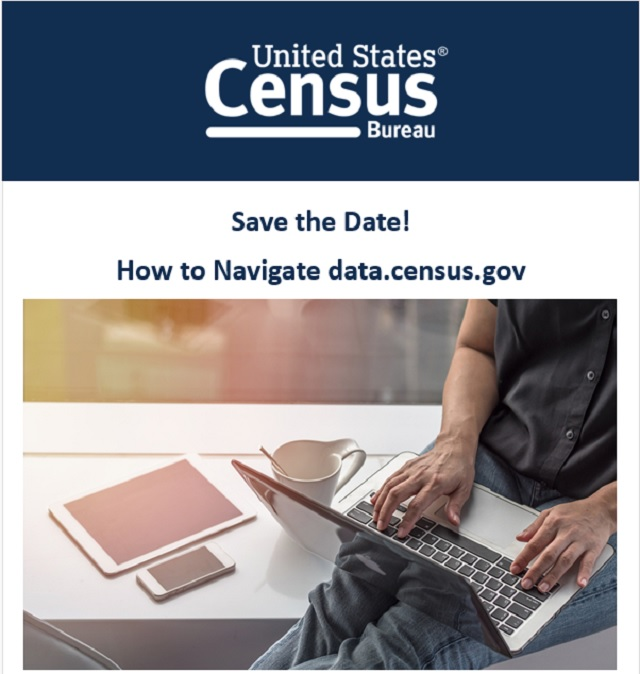United States Census Bureau. Save the Date! How to Navigate data.census.gov